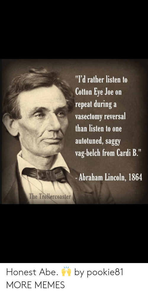 """Abraham Lincoln: """"I'd rather listen to  Cotton Eye Joe on  repeat during a  vasectomy reversal  than listen to one  autotuned, saggy  vag-belch from Cardi B.""""  -Abraham Lincoln, 1864  The Trolercoaster Honest Abe. 🙌 by pookie81 MORE MEMES"""