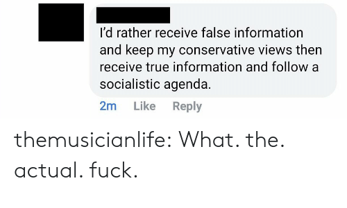Conservative: I'd rather receive false information  and keep my conservative views then  receive true information and follow a  socialistic agenda.  2m  Like  Reply themusicianlife:  What. the. actual. fuck.