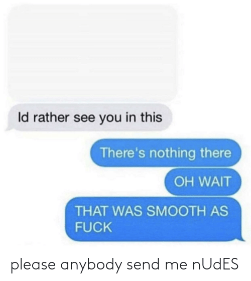 Smooth As Fuck: Id rather see you in this  There's nothing there  OH WAIT  THAT WAS SMOOTH AS  FUCK please anybody send me nUdES