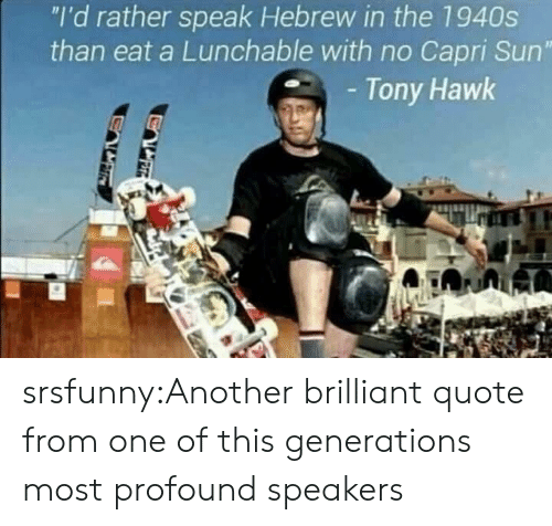 "profound: ""I'd rather speak Hebrew in the 1940s  than eat a Lunchable with no Capri Sun""  Tony Hawk srsfunny:Another brilliant quote from one of this generations most profound speakers"