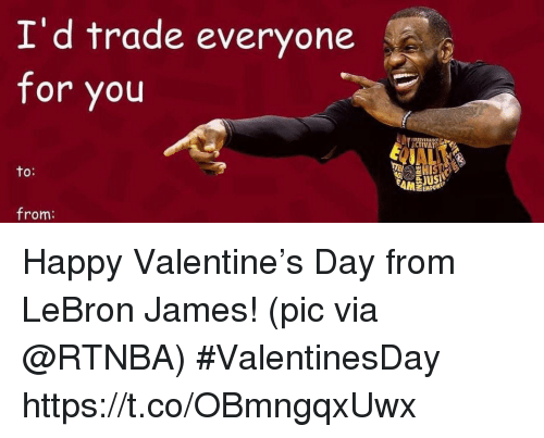 To From: I'd trade everyone  for you  ERSIVERANCE  ACTIVAT  to:  from: Happy Valentine's Day from LeBron James!   (pic via @RTNBA) #ValentinesDay https://t.co/OBmngqxUwx