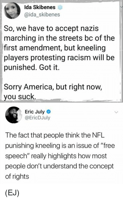 """America, Memes, and Nfl: Ida Skibenes  @ida_skibenes  So, we have to accept nazis  marching in the streets bc of the  first amendment, but kneeling  players protesting racism will be  punished. Got it.  Sorry America, but right now,  you suck.  Eric July  @EricDJuly  The fact that people think the NFL  punishing kneeling is an issue of """"free  speech"""" really highlights how most  people don't understand the concept  of rights (EJ)"""
