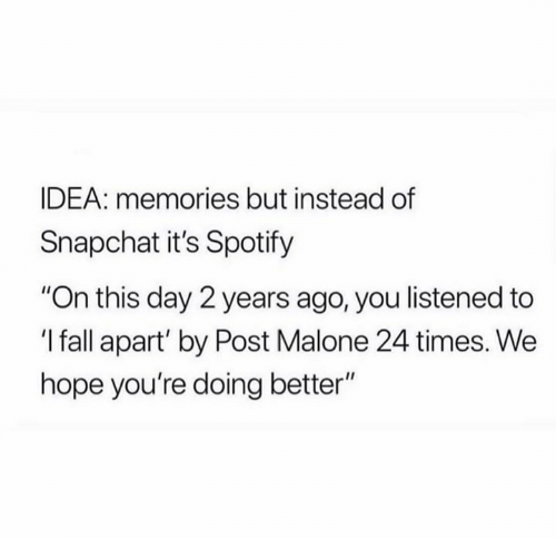 "malone: IDEA: memories but instead of  Snapchat it's Spotify  ""On this day 2 years ago, you listened to  'I fall apart' by Post Malone 24 times. We  hope you're doing better"""