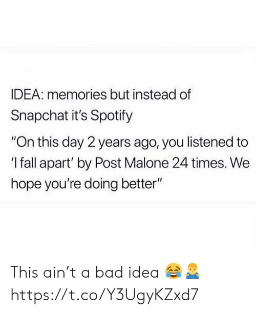 "malone: IDEA: memories but instead of  Snapchat it's Spotify  ""On this day 2 years ago, you listened to  'I fall apart' by Post Malone 24 times. We  hope you're doing better"" This ain't a bad idea 😂🤷‍♂️ https://t.co/Y3UgyKZxd7"