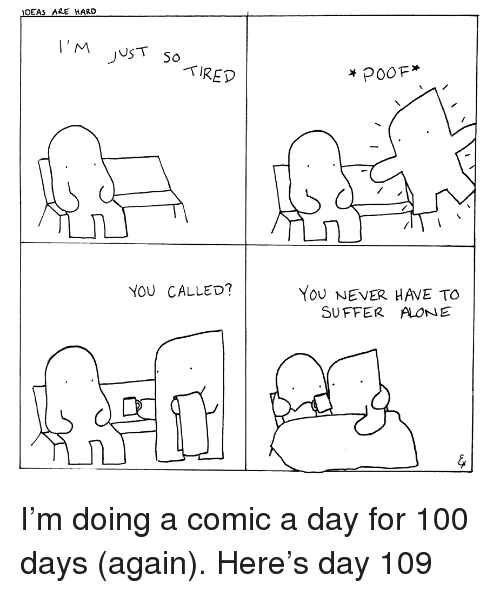 Being Alone, Anaconda, and Never: IDEAS ARE HARD  TIRED  YoU NEVER HAVE TO  SUFFER ALONE  YOU CALLED? <p>I'm doing a comic a day for 100 days (again). Here's day 109</p>