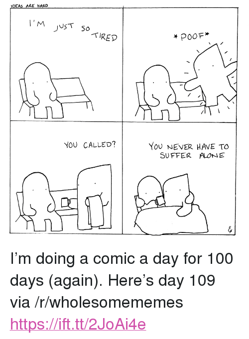 "Being Alone, Anaconda, and Never: IDEAS ARE HARD  TIRED  YoU NEVER HAVE TO  SUFFER ALONE  YOU CALLED? <p>I'm doing a comic a day for 100 days (again). Here's day 109 via /r/wholesomememes <a href=""https://ift.tt/2JoAi4e"">https://ift.tt/2JoAi4e</a></p>"