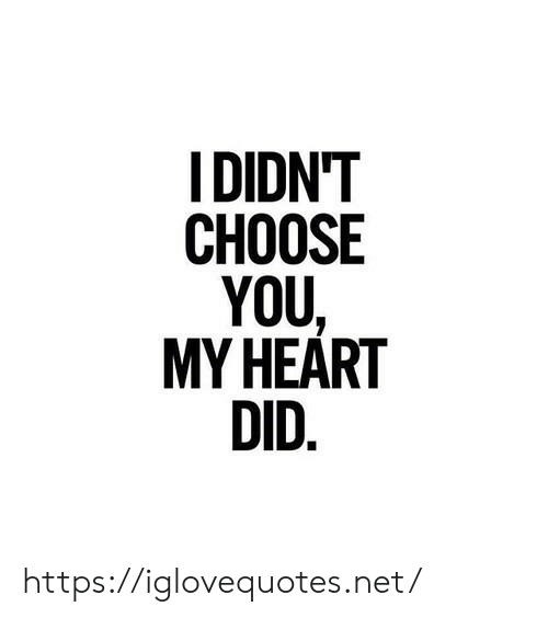 You My: IDIDN'T  СНOOSE  YOU  MY HEART  DID. https://iglovequotes.net/