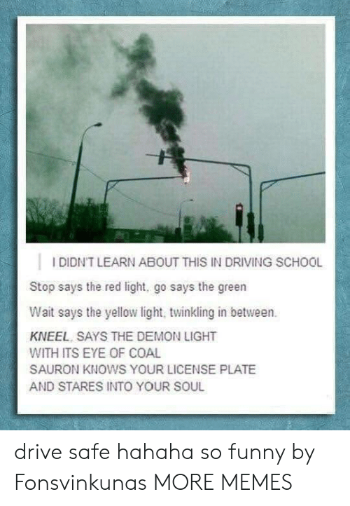 Drive Safe: IDIDN'T LEARN ABOUT THIS IN DRIVING SCHOOL  Stop says the red light, go says the green  Wait says the yellow light, twinkling in between.  KNEEL SAYS THE DEMON LIGHT  WITH ITS EYE OF COAL  SAURON KNOWS YOUR LICENSE PLATE  AND STARES INTO YOUR SOUL drive safe hahaha so funny by Fonsvinkunas MORE MEMES