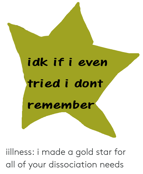 Gold Star: idk if i even  tried i dont  remember iillness:   i made a gold star for all of your dissociation needs