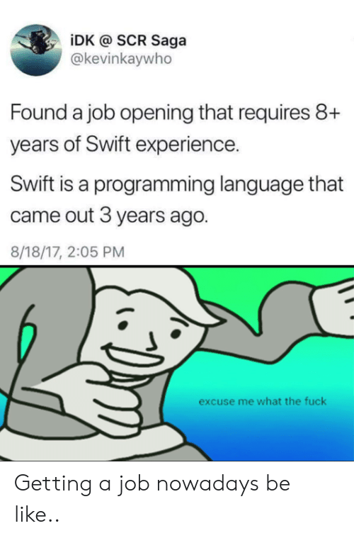 Be Like, Fuck, and Experience: iDK @ SCR Saga  @kevinkaywho  Found a job opening that requires 8+  years of Swift experience.  Swift is a programming language that  came out 3 years ago.  8/18/17, 2:05 PM  excuse me what the fuck Getting a job nowadays be like..