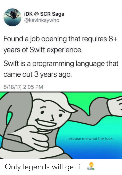 Fuck, Experience, and Programming: iDK @ SCR Saga  @kevinkaywho  Found a job opening that requires 8+  years of Swift experience.  Swift is a programming language that  came out 3 years ago.  8/18/17, 2:05 PM  excuse me what the fuck Only legends will get it 👨‍💻