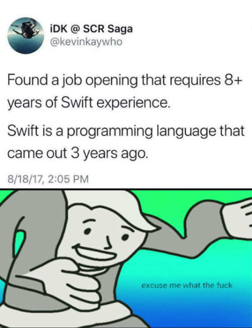 saga: iDK @ SCR Saga  @kevinkaywho  Found a job opening that requires 8+  years of Swift experience.  Swift is a programming language that  came out 3 years ago.  8/18/17, 2:05 PM  excuse me what the fuck