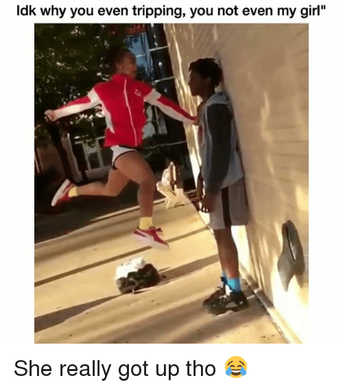 """Funny, Girl, and Got: Idk why you even tripping, you not even my girl"""" She really got up tho 😂"""
