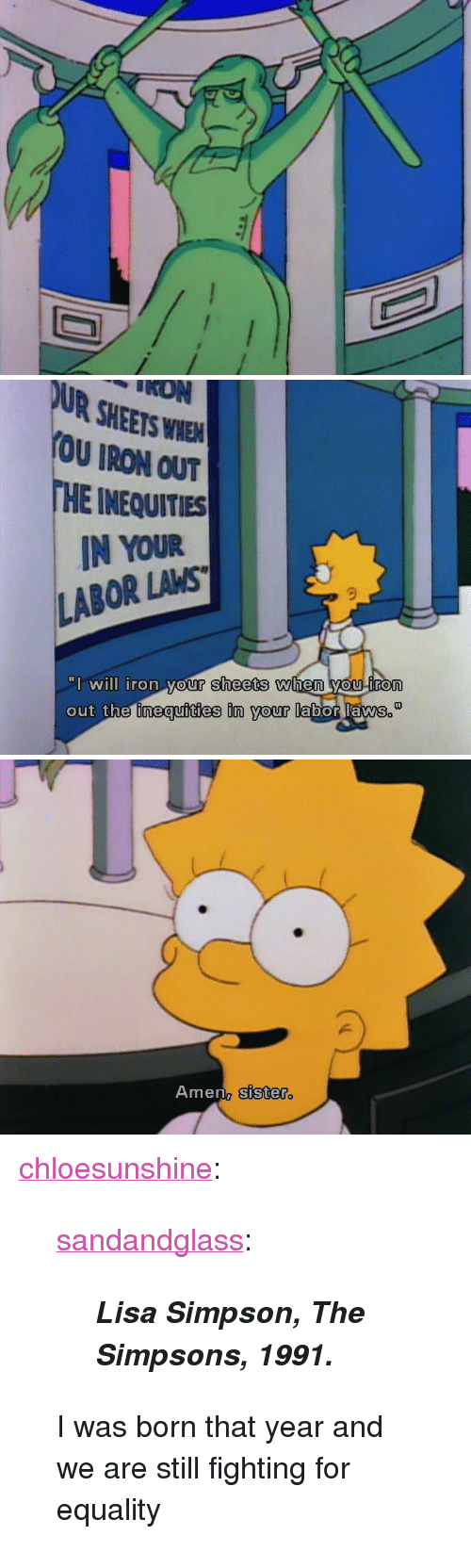 """Lisa Simpson: IDN  UR SHEETS WHEA  OU IRON OUT  HE INEQUITIES  IN YOUR  LABOR LAMS  will iron your sheets when you iron  out the fimeaufities in vour labor lams   Amen, sister <p><a class=""""tumblr_blog"""" href=""""http://chloesunshine.tumblr.com/post/91747331232/sandandglass-lisa-simpson-the-simpsons"""" target=""""_blank"""">chloesunshine</a>:</p>  <blockquote> <p><a class=""""tumblr_blog"""" href=""""http://sandandglass.tumblr.com/post/91646326262/lisa-simpson-the-simpsons-1991"""" target=""""_blank"""">sandandglass</a>:</p> <blockquote> <p><em><strong>Lisa Simpson, The Simpsons, 1991.</strong></em></p> </blockquote> <p>I was born that year and we are still fighting for equality</p> </blockquote>"""