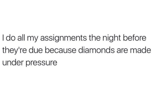 Under Pressure: Ido all my assignments the night before  they're due because diamonds are made  under pressure