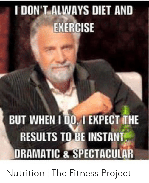 Funny Workout Memes: IDON'T ALWAYS DIET AND  EKERCISE  BUT WHEN I DO IEXPECT THE  RESULTS TO BE INSTANT  DRAMATIC & SPECTACULAR Nutrition | The Fitness Project