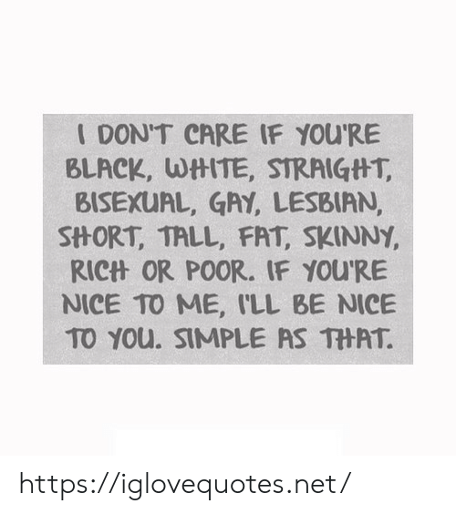 Skinny, Black, and Lesbian: IDONT CARE IF YOU'RE  BLACK, WtHTE, STRAIGtHT,  BISEXUAL, GAY, LESBIAN,  SHORT, TALL, FAT, SKINNY  RIC什OR POOR, IF YOU'RE  NICE TO ME, ILL BE NICE  TO You. SIMPLE AS THAT. https://iglovequotes.net/