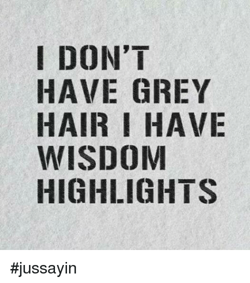 Dank, Grey, and Hair: IDON'T  HAVE GREY  HAIR I HAVE  WISDOM  HIGHLIGHTS #jussayin