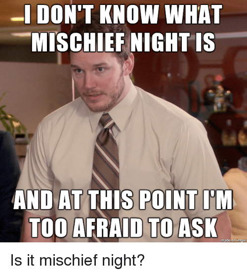 Too Afraid To Ask: -IDON'T KNOW WHAT  MISCHIEF NIGHT IS  AND AT THIS POINT I'M  TOO AFRAID TO ASK  made on Imgur Is it mischief night?