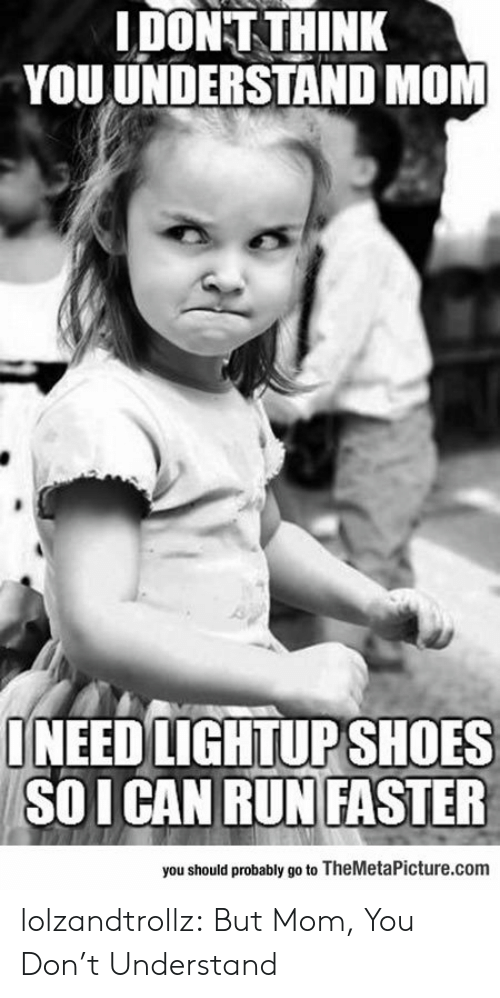 You Dont Understand: IDONT THINK  YOU UNDERSTAND MOM  ONEED LIGHTUPSHOES  SOICAN RUN FASSTER  you should probably go to TheMetaPicture.com lolzandtrollz:  But Mom, You Don't Understand