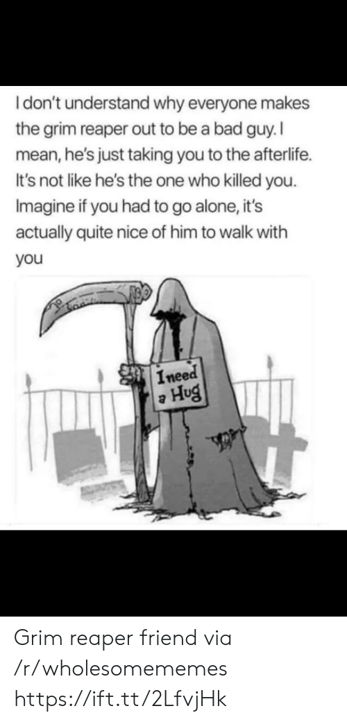 Being Alone, Bad, and Mean: Idon't understand why everyone makes  the grim reaper out to be a bad guy. I  mean,he's just taking you to the afterlife  It's not like he's the one who killed you  Imagine if you had to go alone, it's  actually quite nice of him to walk with  you  Ineed  Hug Grim reaper friend via /r/wholesomememes https://ift.tt/2LfvjHk