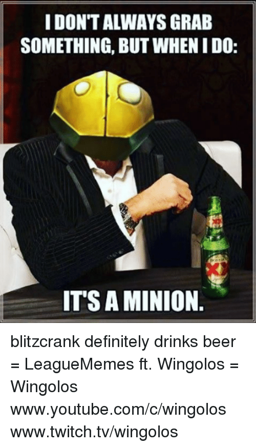 Youtubable: IDONTALWAYS GRAB  SOMETHING, BUT WHENIDO:  ITS AMINION blitzcrank definitely drinks beer  = LeagueMemes ft. Wingolos =  Wingolos www.youtube.com/c/wingolos www.twitch.tv/wingolos
