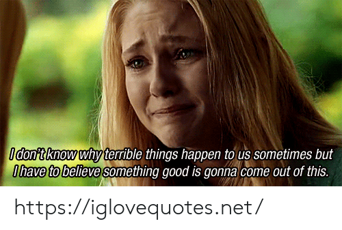 Good, Net, and Believe: Idontknow why terrible things happen to us sometimes but  Ohave to believe omething good is gonna come out of this. https://iglovequotes.net/