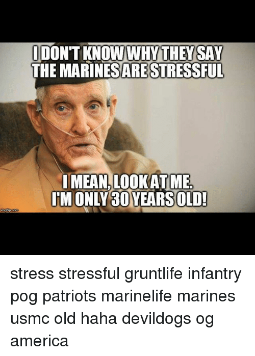 pogs: IDONTKNOW WHY THEY SAW  THE ARE STRESSFUL  MEAN LOOKATME.  IMONLY 30YEARS OLD! stress stressful gruntlife infantry pog patriots marinelife marines usmc old haha devildogs og america