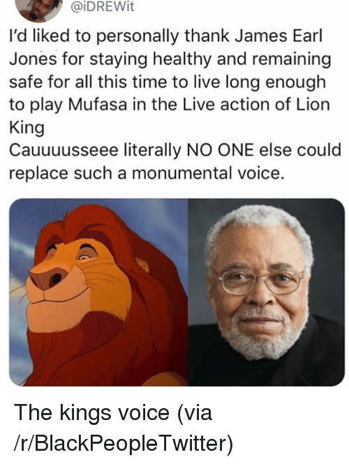 Blackpeopletwitter, Mufasa, and Lion: @iDREWit  l'd liked to personally thank James Earl  Jones for staying healthy and remaining  safe for all this time to live long enough  to play Mufasa in the Live action of Lion  King  Cauuuusseee literally NO ONE else could  replace such a monumental voice. The kings voice (via /r/BlackPeopleTwitter)
