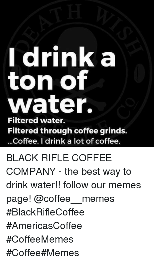 Filtered: Idrink a  ton of  water.  Filtered water.  Filtered through coffee grinds.  ...Coffee. I drink a lot of coffee. BLACK RIFLE COFFEE COMPANY - the best way to drink water!!     follow our memes page!     @coffee__memes    #BlackRifleCoffee #AmericasCoffee #CoffeeMemes #Coffee#Memes