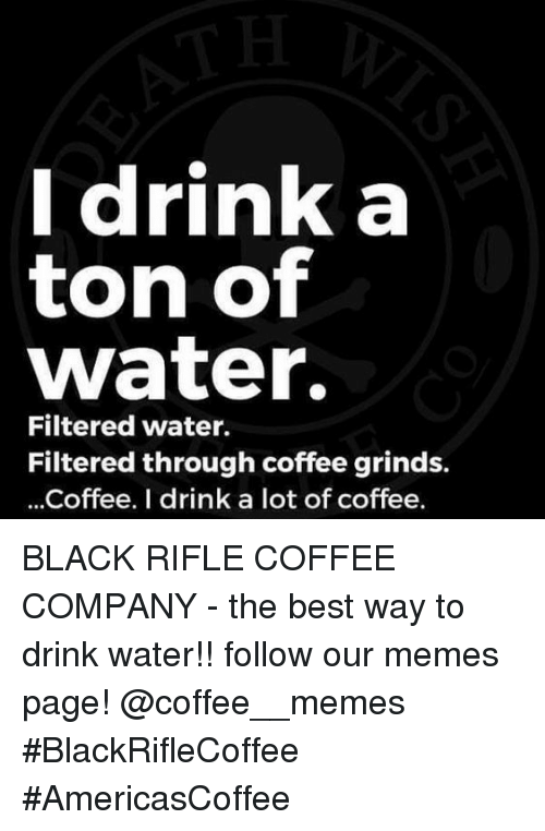 Filtered: Idrink a  ton of  water.  Filtered water.  Filtered through coffee grinds.  ...Coffee. I drink a lot of coffee. BLACK RIFLE COFFEE COMPANY - the best way to drink water!!     follow our memes page!     @coffee__memes    #BlackRifleCoffee #AmericasCoffee