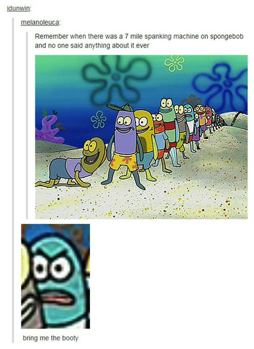 Booty, SpongeBob, and The Booty: idunwin  melanoleuca  Remember when there was a 7 mile spanking machine on spongebob  and no one said anything about it ever  bring me the booty