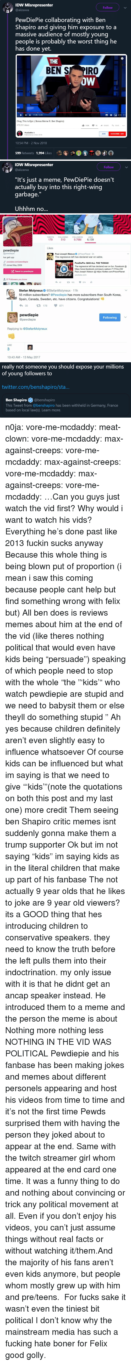 "Boner, Children, and Definitely: IDW Misrepresenter  Follow  @aiizavva  PewDiePie collaborating with Ben  Shapiro and giving him exposure to a  massive audience of mostly young  people is probably the worst thing he  has done yet.  THE  BEN S PIRO  oW  ,  1135 / 14:28  Okay, This Is Epic (Bonus Meme ft. Ben Shapiro)  479,261 views  162K  SHARESAVE  PewDiePie  Published on 2 Now 2018  JOIN  SUBSCRIBE 68M  10:54 PM-2 Nov 2018  599 Retweets 1,994 Likes  备  @   IDW Misrepresenter  Follow  @aiizavwa  ""It's just a meme, PewDiePie doesn't  actually buy into this right-wing  garbage.""  Uhhhm no...   TWEETS  FOLLOWING  FOLLOWERS  LIKES  179  510  9.76M 6,139  Likes  pewdiepie  @pewdiepie  har gett upp  9 youtube.com/pewdiepie  Paul Joseph Watson@PrisonPlanet 2h  The regressive left has declared war on satire.  PewDiePie: BAN ALL THE THINGS!  The regressive left has declared war on fun. Facebook@  https://www.facebook.com/paul.j.watson.71 FOLLOW  Joined May 2009  Tweet to pewdiepie  Paul Joseph Watson  https://twitter.com/PrisonPlanet  youtube.com  37 Followers you know  42 183 574   Stefan Molyneux @StefanMolyneux 11h  55 million subscribers? @Pewdiepie has more subscribers than South Korea,  Spain, Canada, Sweden, etc. have citizens. Congratulations!  35178 871  pewdiepie  @pewdiepie  Following  Replying to @StefanMolyneux  LIKE  3  10:43 AM 13 May 2017   really not someone you should expose your millions  of young followers to  twitter.com/benshapiro/sta  Ben Shapiro@benshapiro  This Tweet from @benshapiro has been withheld in Germany, France  based on local law(s). Learn more. n0ja: vore-me-mcdaddy:  meat-clown:  vore-me-mcdaddy:  max-against-creeps:   vore-me-mcdaddy:   max-against-creeps:  vore-me-mcdaddy:   max-against-creeps:  vore-me-mcdaddy:  …Can you guys just watch the vid first?  Why would i want to watch his vids? Everything he's done past like 2013 fuckin sucks anyway  Because this whole thing is being blown put of proportion (i mean i saw this coming because people cant help but find something wrong with felix but)  All ben does is reviews memes about him at the end of the vid (like theres nothing political that would even have kids being ""persuade"") speaking of which people need to stop with the whole ""the ""'kids'"" who watch pewdiepie are stupid and we need to babysit them or else theyll do something stupid ""   Ah yes because children definitely aren't even slightly easy to influence whatsoever  Of course kids can be influenced but what im saying is that we need to give ""'kids'""(note the quotations on both this post and my last one) more credit Them seeing ben Shapiro critic memes isnt suddenly gonna make them a trump supporter    Ok but im not saying ""kids"" im saying kids as in the literal children that make up part of his fanbase   The not actually 9 year olds that he likes to joke are 9 year old viewers?  its a GOOD thing that hes introducing children to conservative speakers. they need to know the truth before the left pulls them into their indoctrination. my only issue with it is that he didnt get an ancap speaker instead.  He introduced them to a meme and the person the meme is about Nothing more nothing less NOTHING IN THE VID WAS POLITICAL  Pewdiepie and his fanbase has been making jokes and memes about different personels appearing and host his videos from time to time and it's not the first time Pewds surprised them with having the person they joked about to appear at the end. Same with the twitch streamer girl whom appeared at the end card one time. It was a funny thing to do and nothing about convincing or trick any political movement at all. Even if you don't enjoy his videos, you can't just assume things without real facts or without watching it/them.And the majority of his fans aren't even kids anymore, but people whom mostly grew up with him and pre/teens.    For fucks sake it wasn't even the tiniest bit political I don't know why the mainstream media has such a fucking hate boner for Felix good golly."