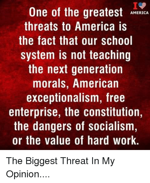 America, Memes, and School: Ie  One of the greatestMCA  AMERICA  threats to America is  the fact that our school  system is not teaching  the next generation  morals, American  exceptionalism, free  enterprise, the constitution,  the dangers of socialism  or the value of hard work The Biggest Threat In My Opinion....