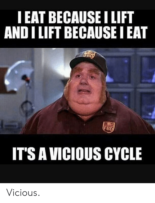 Vicious: IEAT BECAUSE LIFT  AND I LIFT BECAUSE I EAT  FBD  IT'S A VICIOUS CYCLE Vicious.