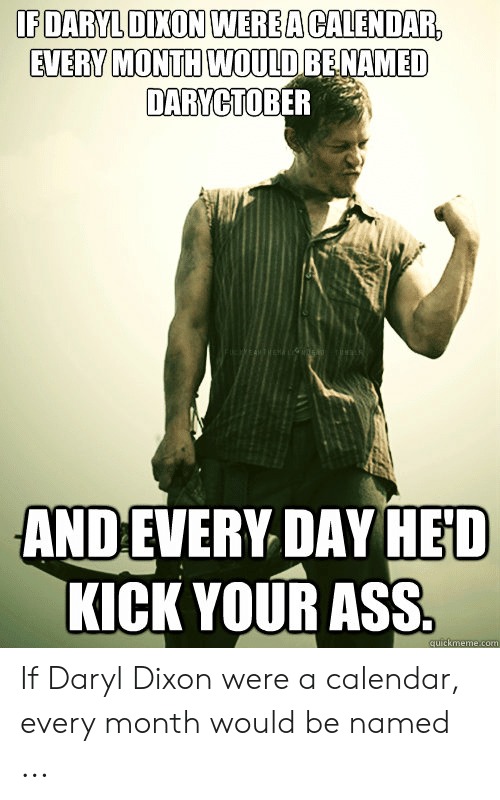 Daryl Dixon Memes: IEDARYLDİXONIWER EACALENDAR  EVERV MONTH WOULDRENAMED  DARYCTOBER  ANDEVERY DAY HED  KICK YOUR ASS  quickmeme.com If Daryl Dixon were a calendar, every month would be named ...