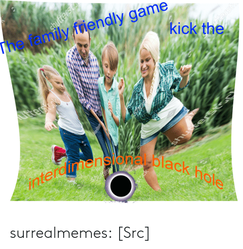Gamely: iendly 9Kickithey  The  family friendly game  black hale  terdimensional bl surrealmemes:  [Src]