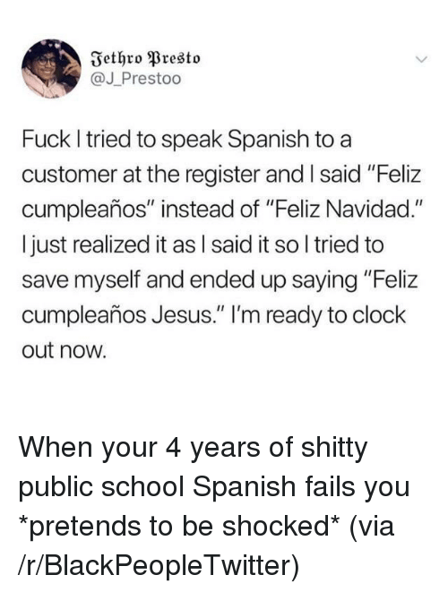 """Blackpeopletwitter, Clock, and Jesus: Iethro Presto  @J Prestoo  Fuck I tried to speak Spanish to a  customer at the register and Isaid """"Feliz  cumpleaños"""" instead of """"Feliz Navidad.""""  I just realized it as l said it so l tried to  save myself and ended up saying """"Feliz  cumpleaños Jesus."""" 'm ready to clock  out now. When your 4 years of shitty public school Spanish fails you *pretends to be shocked* (via /r/BlackPeopleTwitter)"""