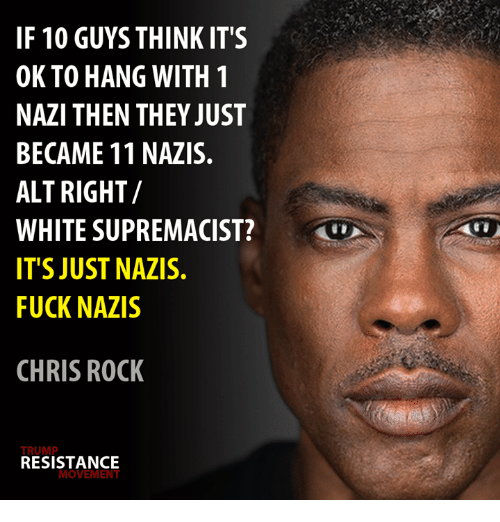 Nazy: IF 10 GUYS THINK IT'S  OK TO HANG WITH 1  NAZI THEN THEY JUST  BECAME 11 NAZIS.  ALT RIGHT/  WHITE SUPREMACIST?  TS JUST NAZIS.  FUCK NAZIS  CHRIS ROCK  TRUMP  RESISTANCE  MOVEMENT
