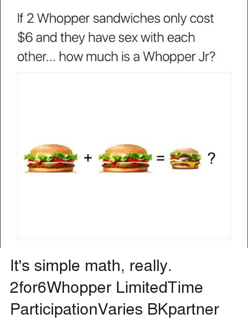 whopper: If 2 Whopper sandwiches only cost  $6 and they have sex with eachh  other... how much is a Whopper Jr? It's simple math, really. 2for6Whopper LimitedTime ParticipationVaries BKpartner