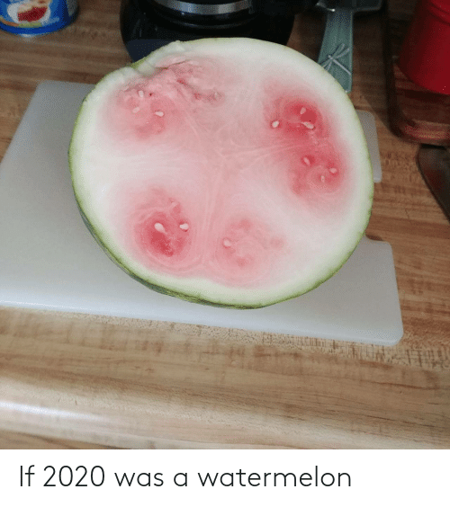 Was A: If 2020 was a watermelon