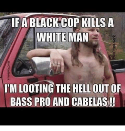 Black Cops: IF A BLACK COP KILLS A  WHITE MAN  IMLOOTING THE HELL OUT OF  BASS PRO AND CABELAS