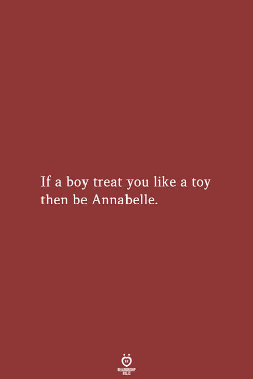 Boy, You, and Toy: If a boy treat you like a toy  then be Annabelle.  RELATIONSHIP  LES