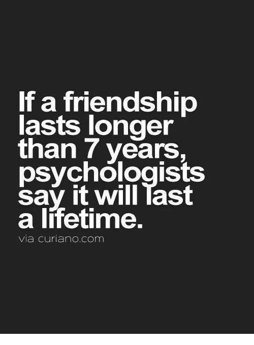 Taste A: If a friendship  lasts longer  than 7 years,  psychologists  say it will Tast  a lifetime.  Via Curiano. Com