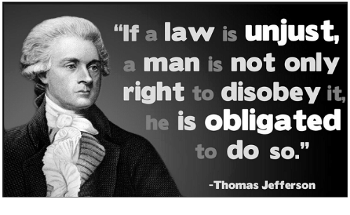 """Disobey: """"If a law is unjust,  a man is not only  right to disobey  it,  is obligated  to do so.""""  Thomas Jefferson"""