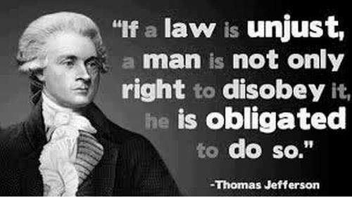 """Disobey: """"If a law is unjust,  a man is not only  right to disobey it,  is obligated  to do so.""""  -Thomas Jefferson"""