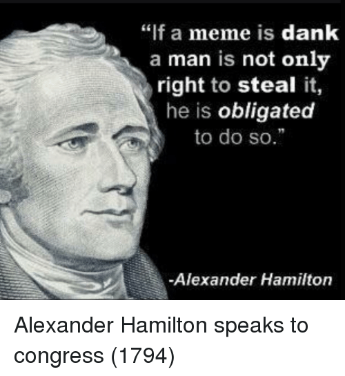 """Alexander Hamilton: """"if a meme is dank  a man is not onlv  right to steal it,  he is obligated  to do so.  Alexander Hamilton Alexander Hamilton speaks to congress (1794)"""