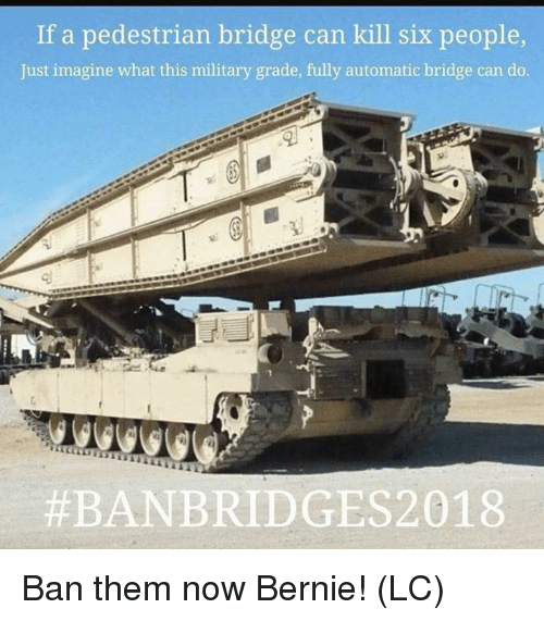 Memes, Military, and Bernie: If a pedestrian bridge can kill six people  Just imagine what this military grade, fully automatic bridge can do.  Ban them now Bernie! (LC)