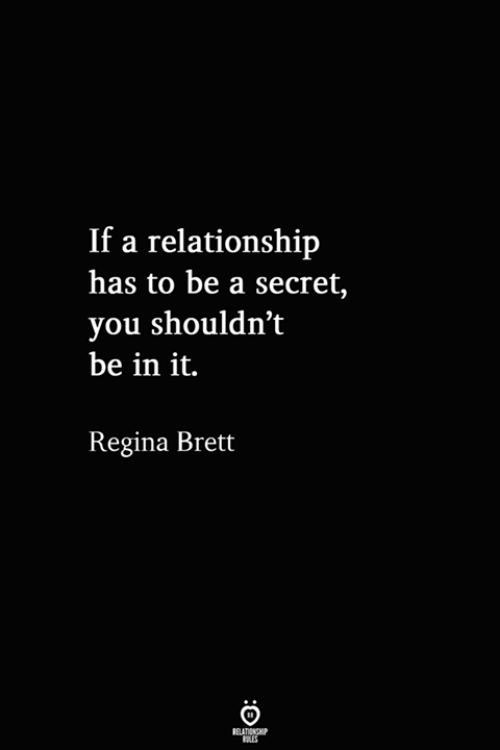 Secret, Regina, and You: If a relationship  has to be a secret,  you shouldn't  be in it.  Regina Brett  RELATIONSHIP  ES