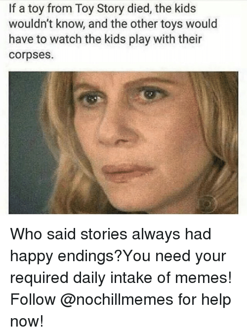 Memes, Toy Story, and Happy: If a toy from Toy Story died, the kids  wouldn't know, and the other toys would  have to watch the kids play with their  corpses Who said stories always had happy endings?You need your required daily intake of memes! Follow @nochillmemes for help now!